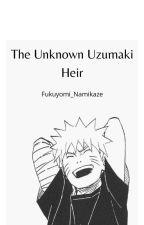 The Unknown Uzumaki Heir {✔} by Fukuyomi_Namikaze