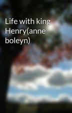 Life with king Henry(anne boleyn) by brinnie223