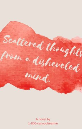 Scattered Thoughts from a Disheveled Mind. by 1-800-canyouhearme