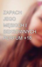 ZAPACH JEGO MĘSKICH I SEKSOWNYCH PERFUM +18 by Dorotissa