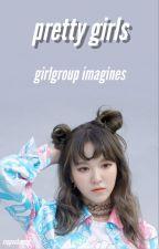pretty girls. || g•g || girl group imagines by sippachaeng