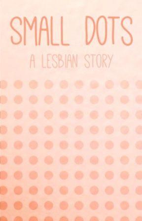 Small Dots - A Lesbian Story by annoyingtheatrekid