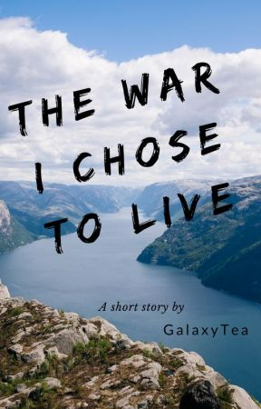The War I Chose To Live by GalaxyTea101