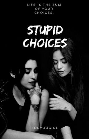 Stupid Choices by foryougirl