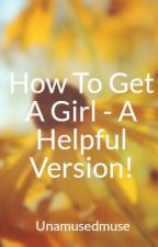 How To Get A Girl - A Helpful Version! by Unamusedmuse