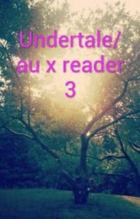 Undertale/au x reader 3 cover