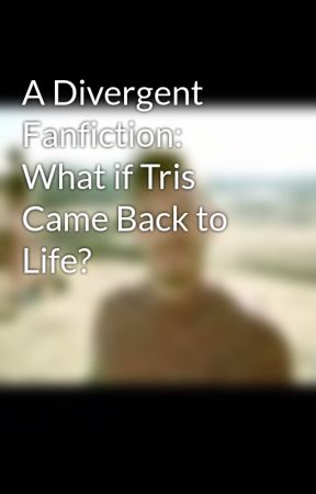 A Divergent Fanfiction: What if Tris Came Back to Life? by hxnna46eatxn