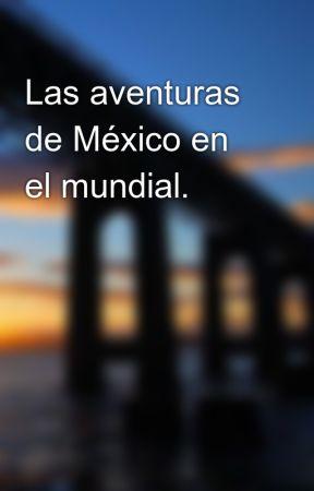 Las aventuras de México en el mundial. by Buttercup_Talim