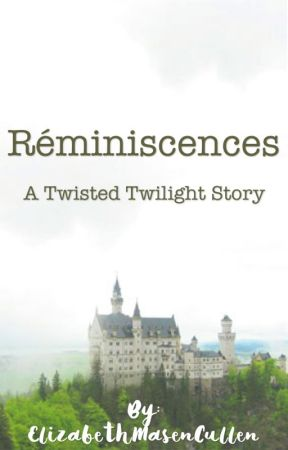 Réminiscences; A Twisted Twilight Story by ElizabethMasenCullen
