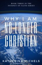 Why I Am No Longer Christian by Katherina_Michels