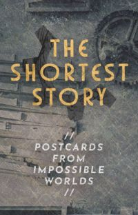 // THE SHORTEST STORY // Postcards From Impossible Worlds cover