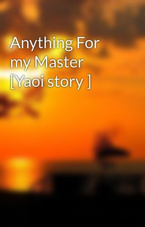 Anything For my Master [Yaoi story ] by Luiza0023