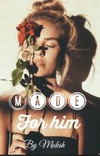 Made for him- Completed by MokshDa_xoxo
