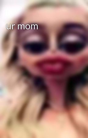 ur mom by urgayhahaxdlol