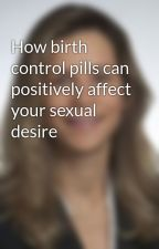 How birth control pills can positively affect your sexual desire by alysspa