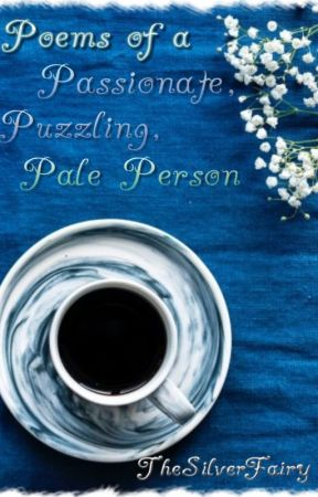 Poems of a Passionate, Puzzling, Pale Person by TheSilverFairy