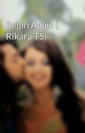 Begin Again ( Rikara TS) by metoniaa98