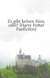 Es gibt keinen Sinn, oder? (Harry Potter Fanfiction) by AkitoFlamm