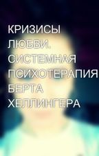 КРИЗИСЫ ЛЮБВИ. СИСТЕМНАЯ ПСИХОТЕРАПИЯ БЕРТА ХЕЛЛИНГЕРА by Lerok_Saharok