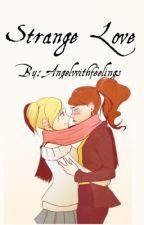 Strange Love   GL STORY (Slow Updates) by Angelwithfeelings