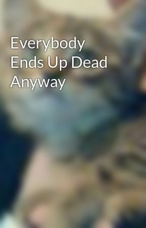 Everybody Ends Up Dead Anyway by ImaginaryKrystal