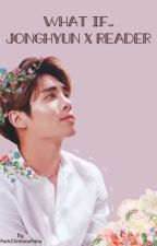 What if... Jonghyun x Reader by ParkChiminiePabo