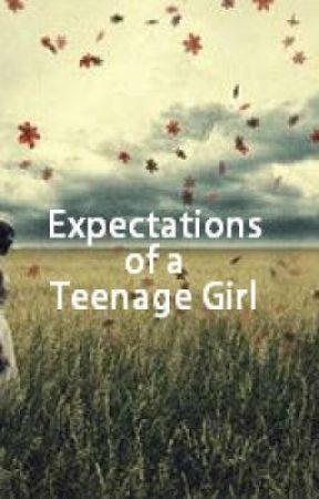Expectations of a Teenage Girl by always_having_fun