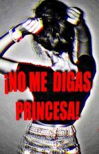 ¡NO ME DIGAS PRINCESA! by user05401685