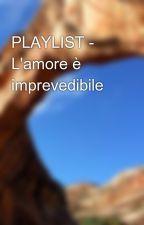 PLAYLIST - L'amore è imprevedibile by ElisaB1411