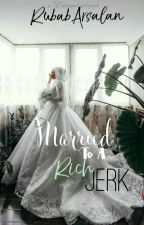 Married To A Rich Jerk by RubabArsalan