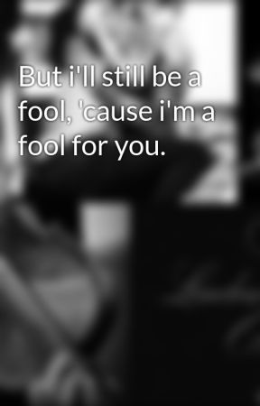 But i'll still be a fool, 'cause i'm a fool for you. by SaHLEW
