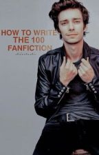 How to Write The 100 Fanfiction by stilestastic