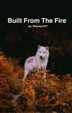 Built From The Fire by Rooney1077