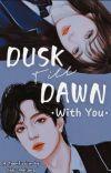 DUSK TILL DAWN •With You• [SELESAI] cover