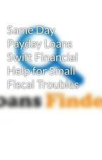 Same Day Payday Loans Swift Financial Help for Small Fiscal Troubles by loansfinder