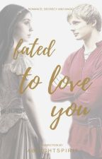 Fated To Love You (Merlin TV series Fanfic) by ABrightSpirit