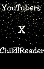 YouTubers×Child!Reader by m0mmyMiLkers_
