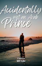 ACCIDENTALLY MET AN ARAB PRINCE by M_Tari