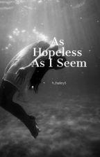 As Hopeless as I Seem by h_hailey5