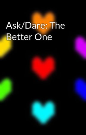 Ask/Dare: The Better One by Ships_4_Dayz