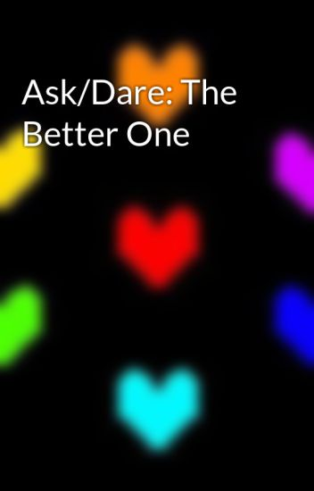 Ask/Dare: The Better One