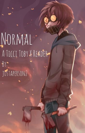Normal // A Ticci Toby x Reader Story