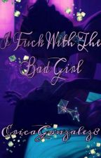 I Fuck With The Bad Girl by EricaGonzalez8
