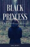 Black Princess:The Darkest Secret ~COMPLETED~ (BOOK 1) (UNDER MAJOR EDITING) cover