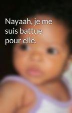 Nayaah, je me suis battue pour elle. by Nxxyaah