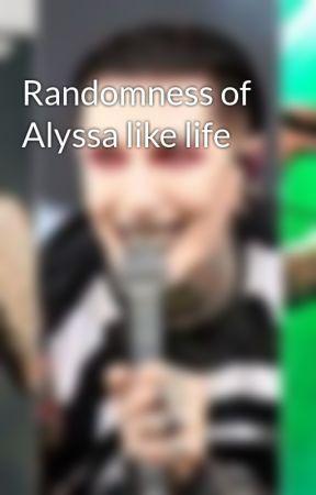 Randomness of Alyssa like life by AlyssaraeleeMIW