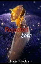 Rejected Love {COMPLETED} by Alice_Blonday
