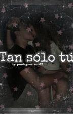 Tan sólo tú. by paulaguerrero02