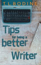 Tips for Being a Better Writer by TLBodine
