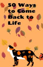 50 Ways to Come Back to Life! by Spottedleaf_fur_Life